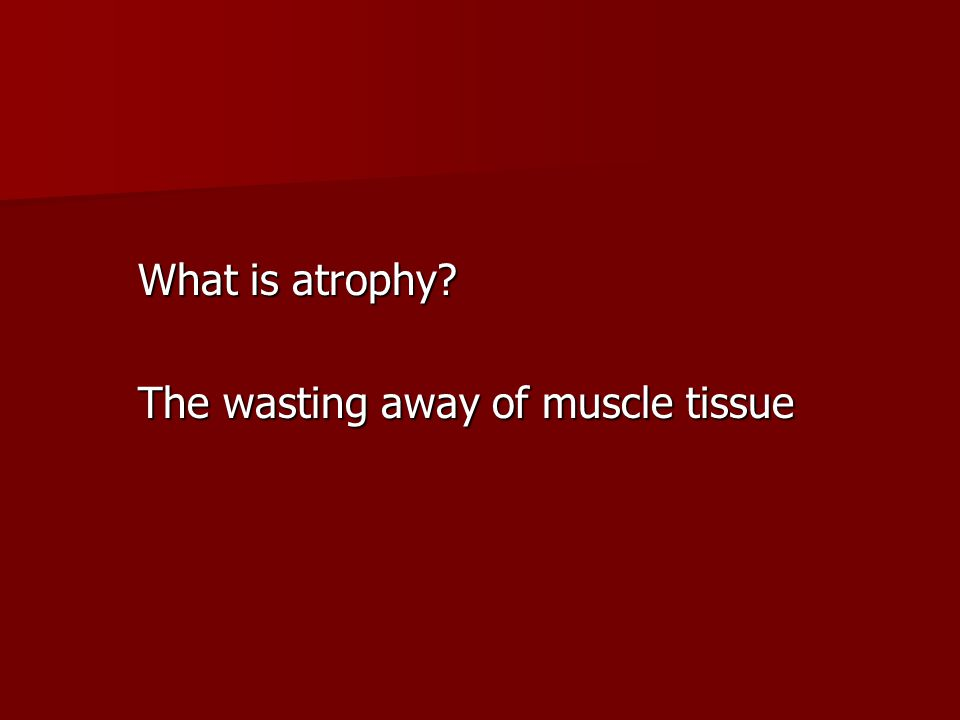 What is atrophy The wasting away of muscle tissue