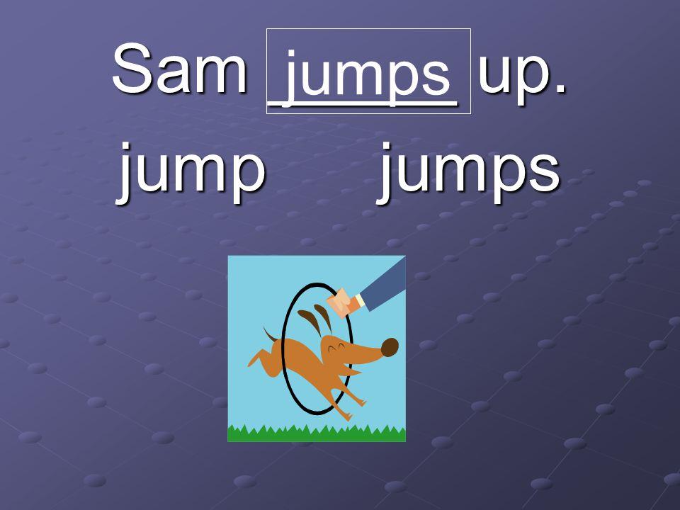 Sam _____ up. jump jumps jumps