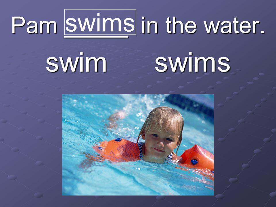 Pam _____ in the water. swim swims swims