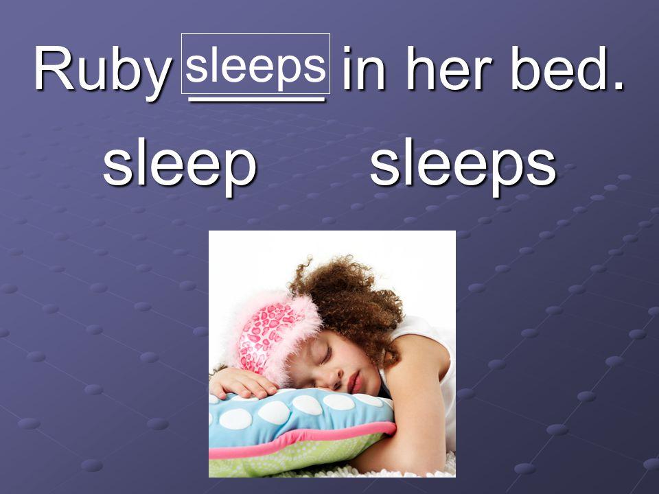 Ruby ____ in her bed. sleep sleeps sleeps