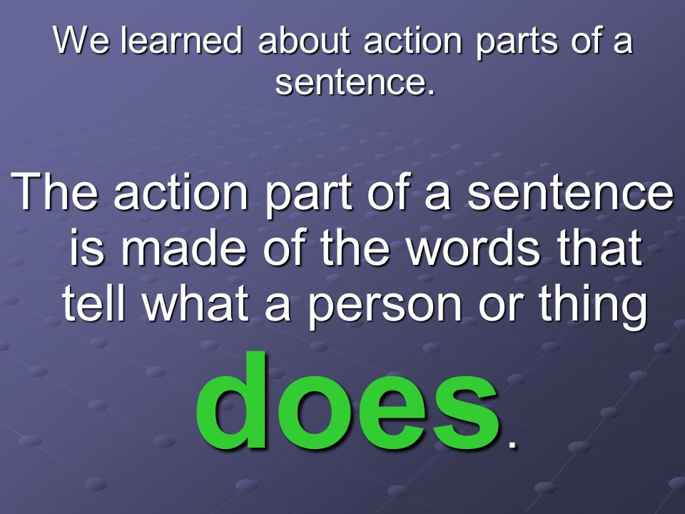 We learned about action parts of a sentence.
