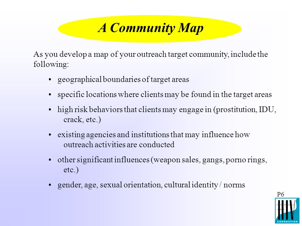 A Community Map As you develop a map of your outreach target community, include the following: geographical boundaries of target areas.