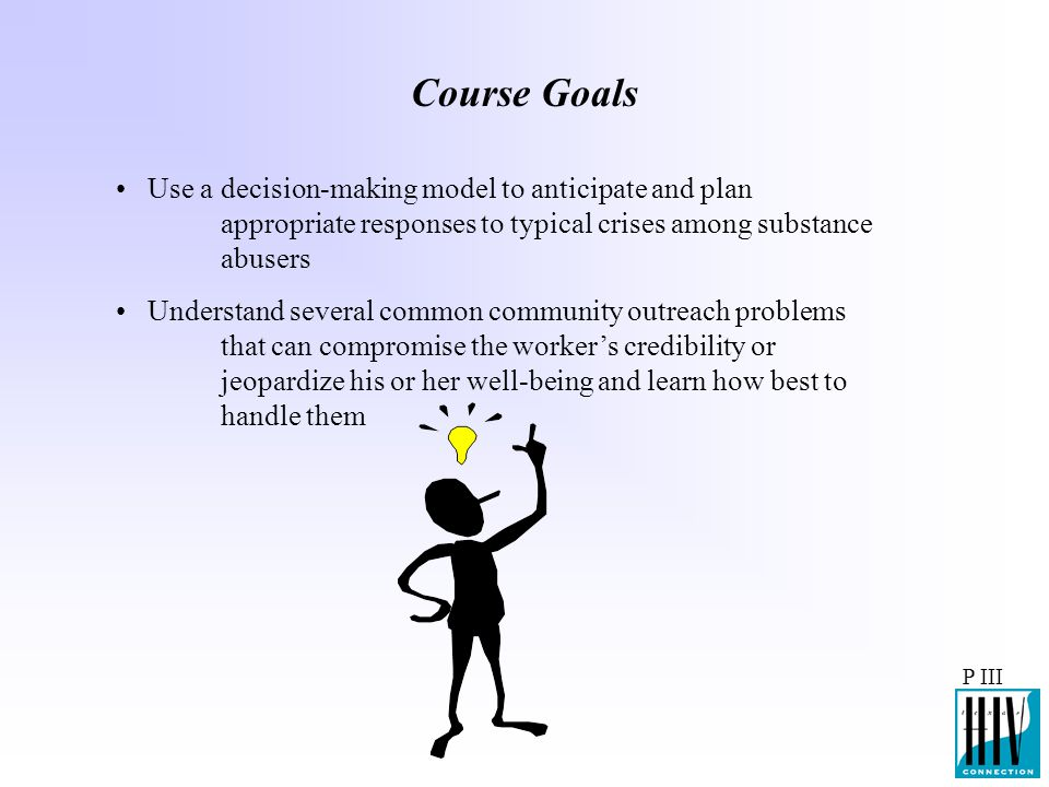 Course Goals Use a decision-making model to anticipate and plan appropriate responses to typical crises among substance abusers.