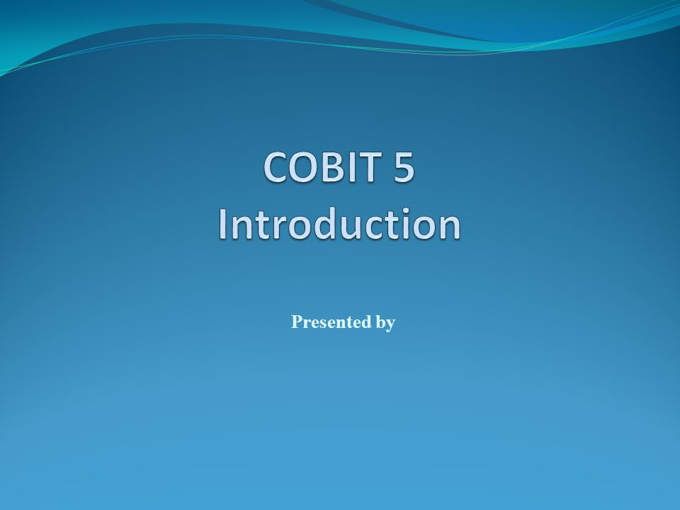 COBIT 5 Introduction Presented by