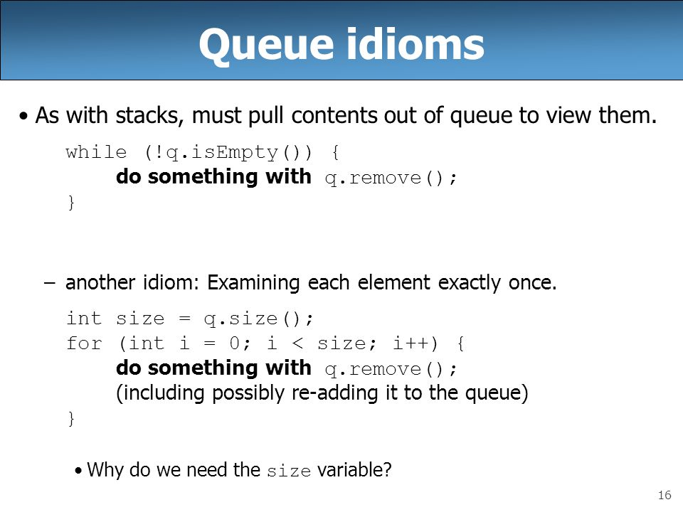 Queue idioms As with stacks, must pull contents out of queue to view them. while (!q.isEmpty()) { do something with q.remove();