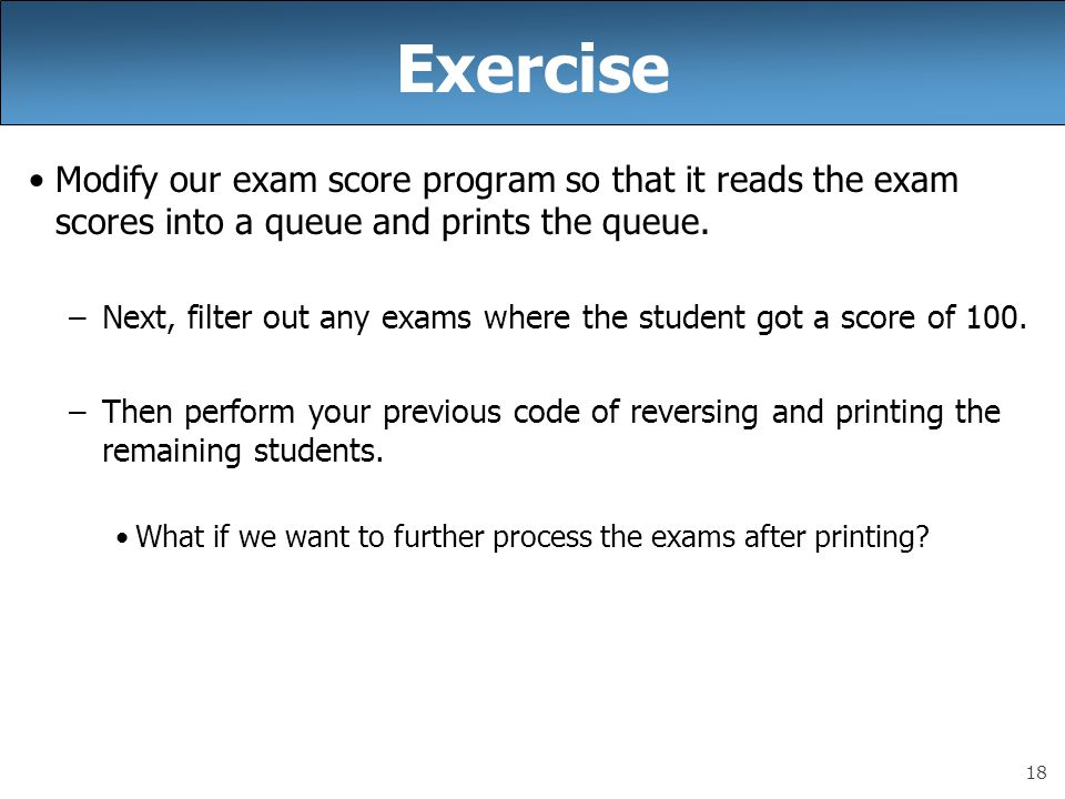 Exercise Modify our exam score program so that it reads the exam scores into a queue and prints the queue.