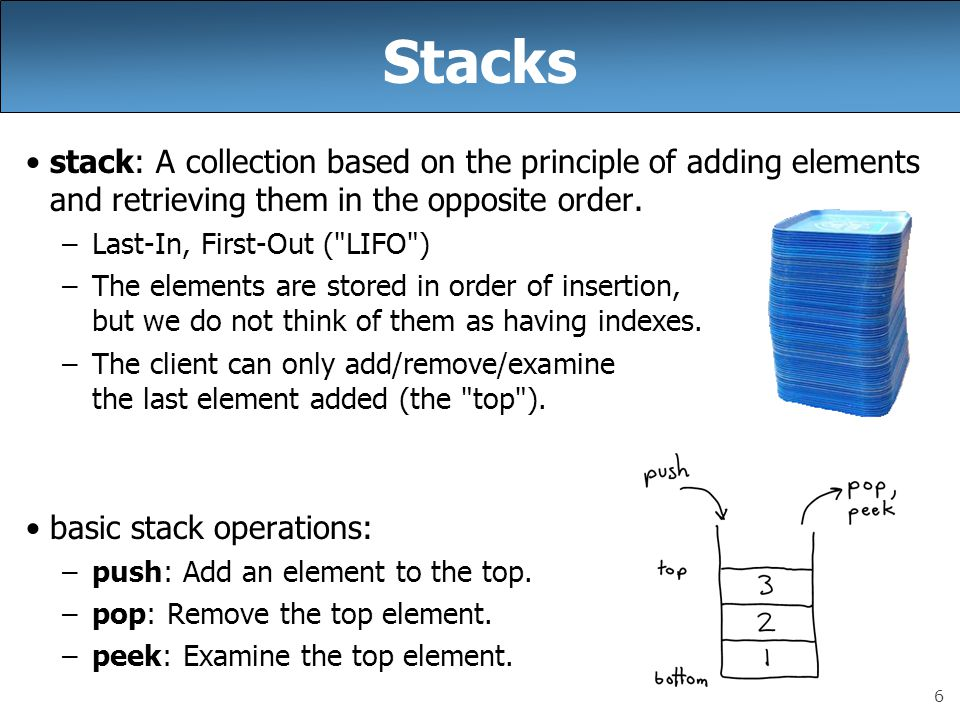 Stacks stack: A collection based on the principle of adding elements and retrieving them in the opposite order.