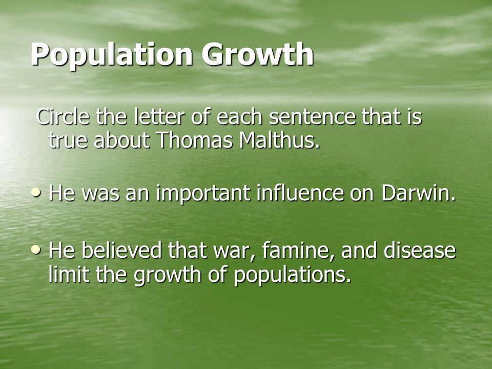 Population Growth Circle the letter of each sentence that is true about Thomas Malthus. He was an important influence on Darwin.