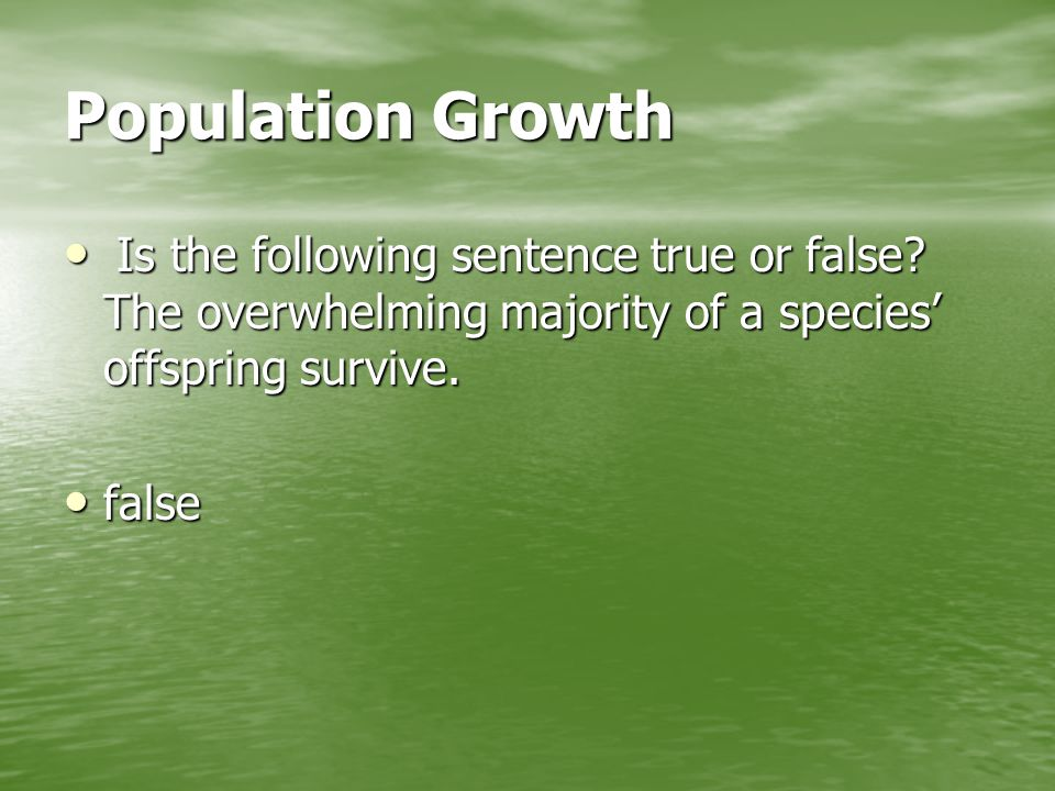Population Growth Is the following sentence true or false The overwhelming majority of a species' offspring survive.