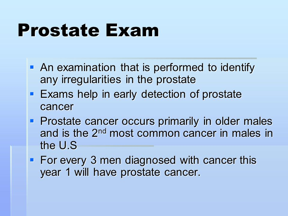 Prostate Exam An examination that is performed to identify any irregularities in the prostate. Exams help in early detection of prostate cancer.