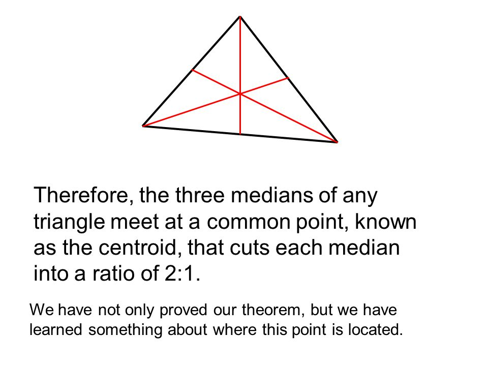 Therefore, the three medians of any triangle meet at a common point, known as the centroid, that cuts each median into a ratio of 2:1.