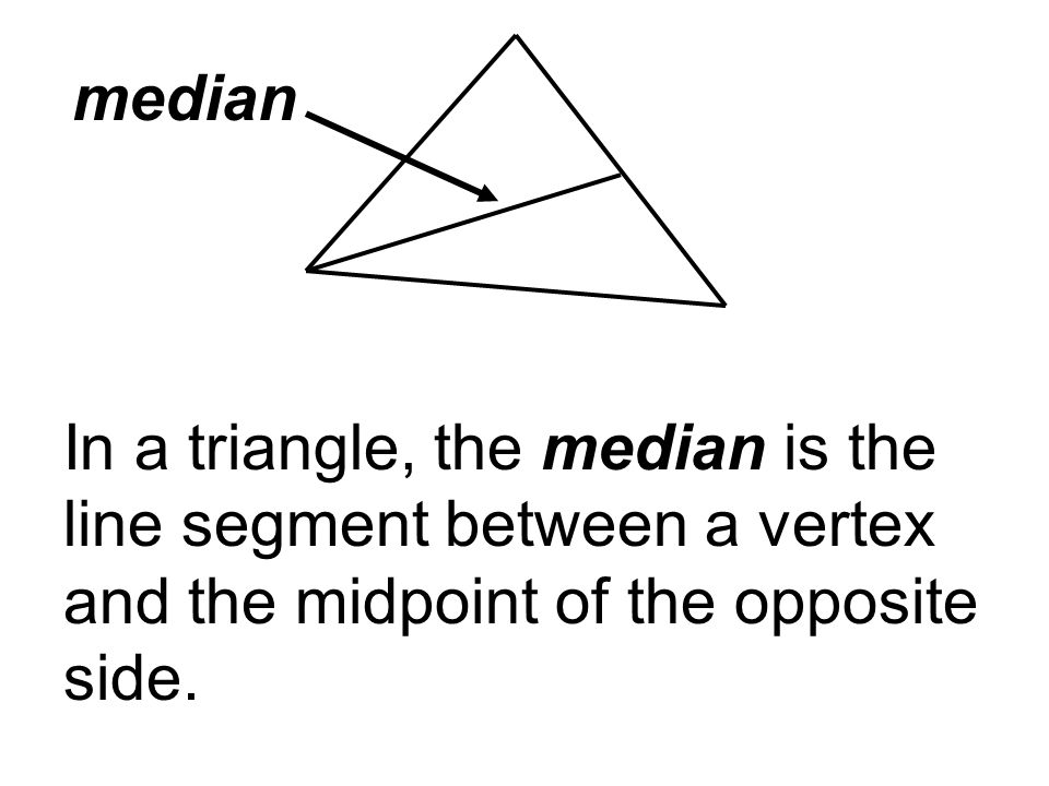 median In a triangle, the median is the line segment between a vertex and the midpoint of the opposite side.