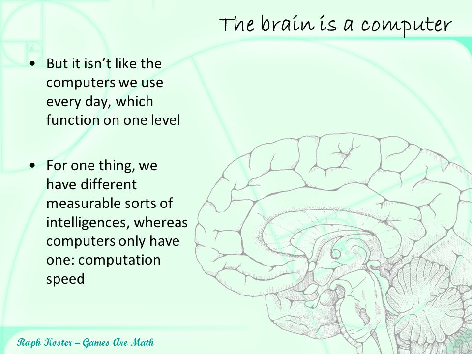 The brain is a computer But it isn't like the computers we use every day, which function on one level.