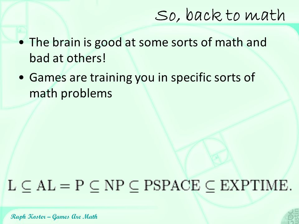 So, back to math The brain is good at some sorts of math and bad at others! Games are training you in specific sorts of math problems.