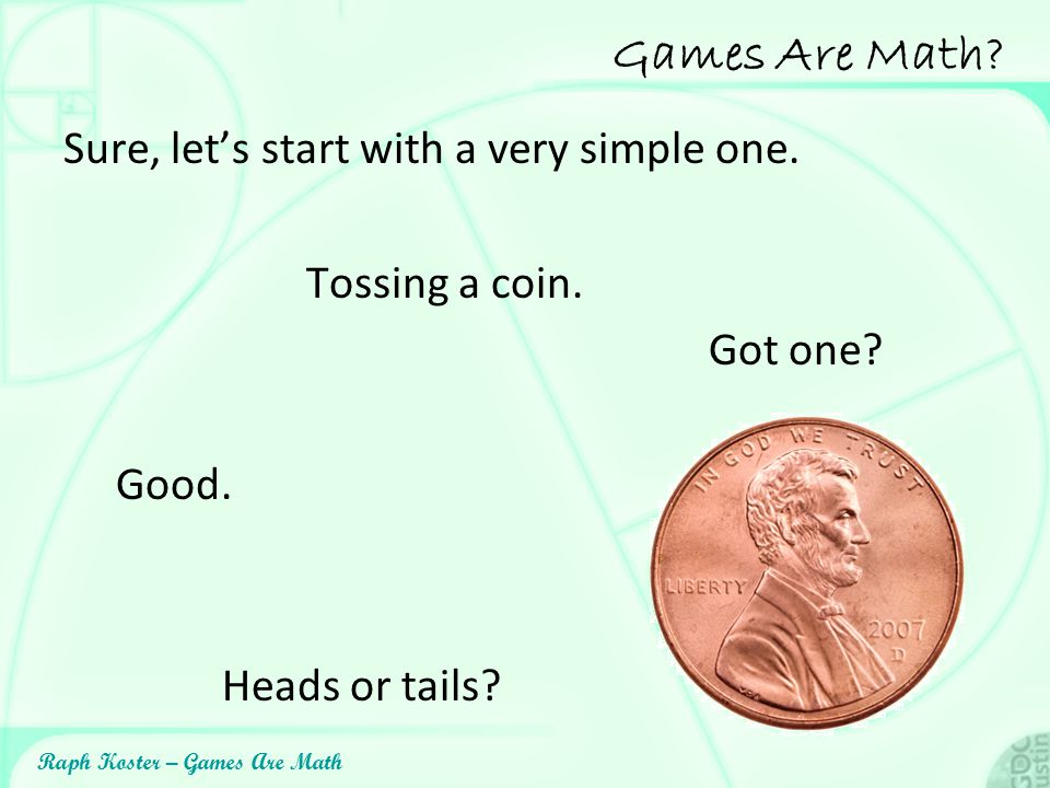 Games Are Math Sure, let's start with a very simple one.
