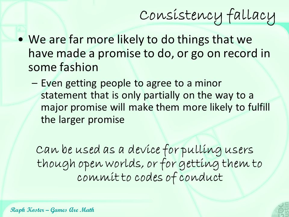 Consistency fallacy We are far more likely to do things that we have made a promise to do, or go on record in some fashion.