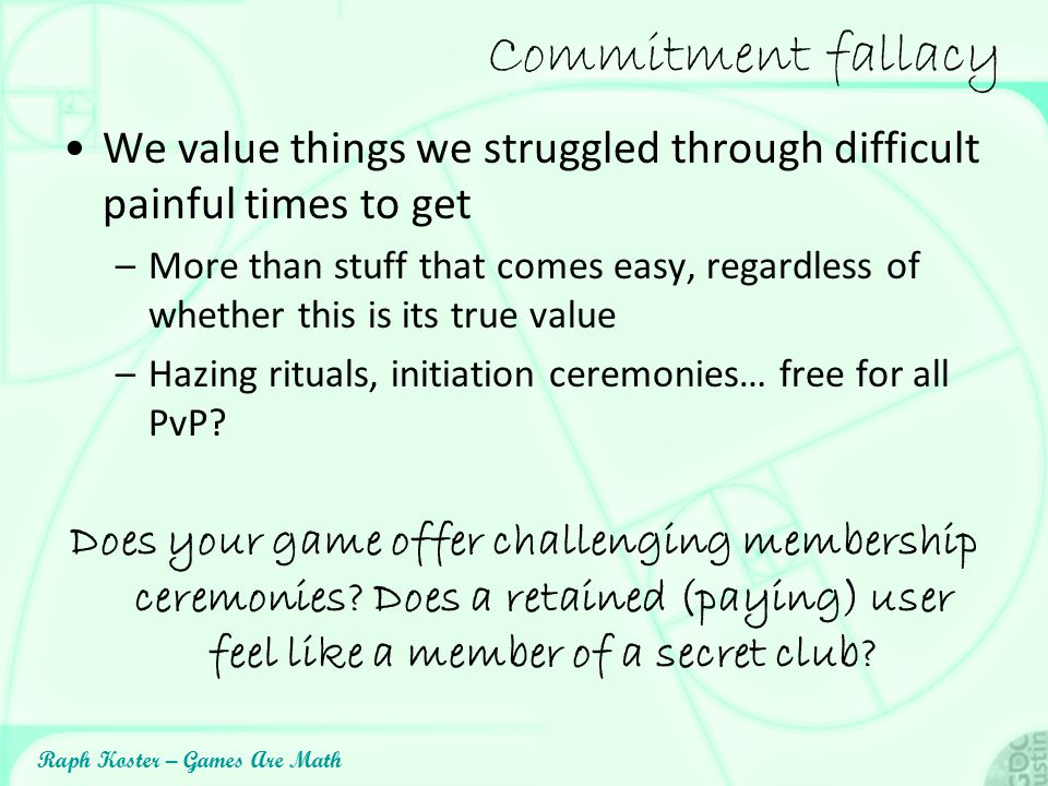 Commitment fallacy We value things we struggled through difficult painful times to get.