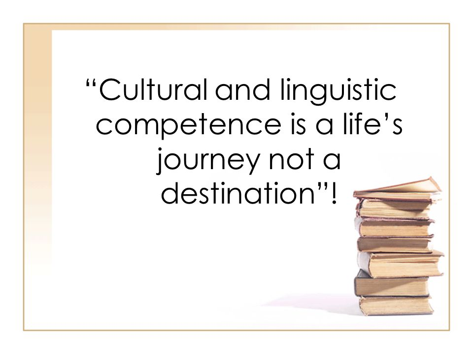 Cultural and linguistic competence is a life's journey not a destination !
