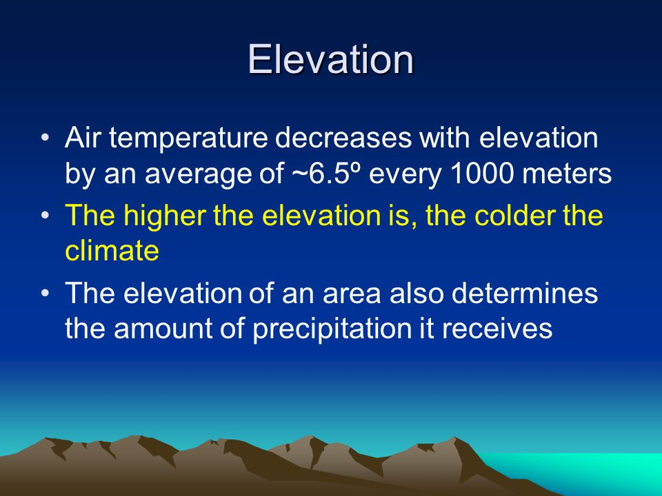 Elevation Air temperature decreases with elevation by an average of ~6.5º every 1000 meters. The higher the elevation is, the colder the climate.