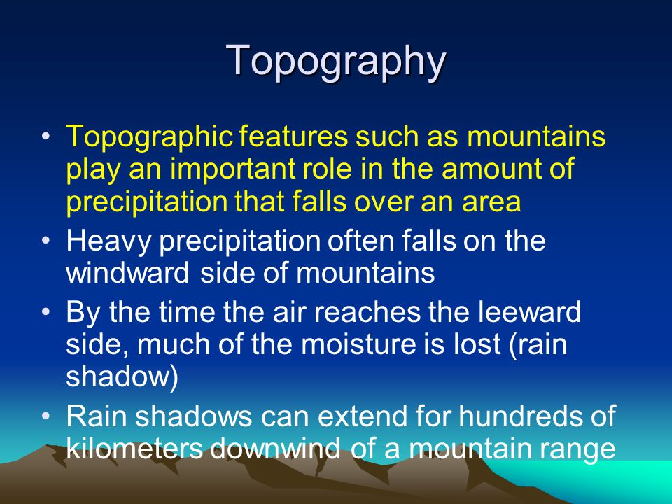 Topography Topographic features such as mountains play an important role in the amount of precipitation that falls over an area.