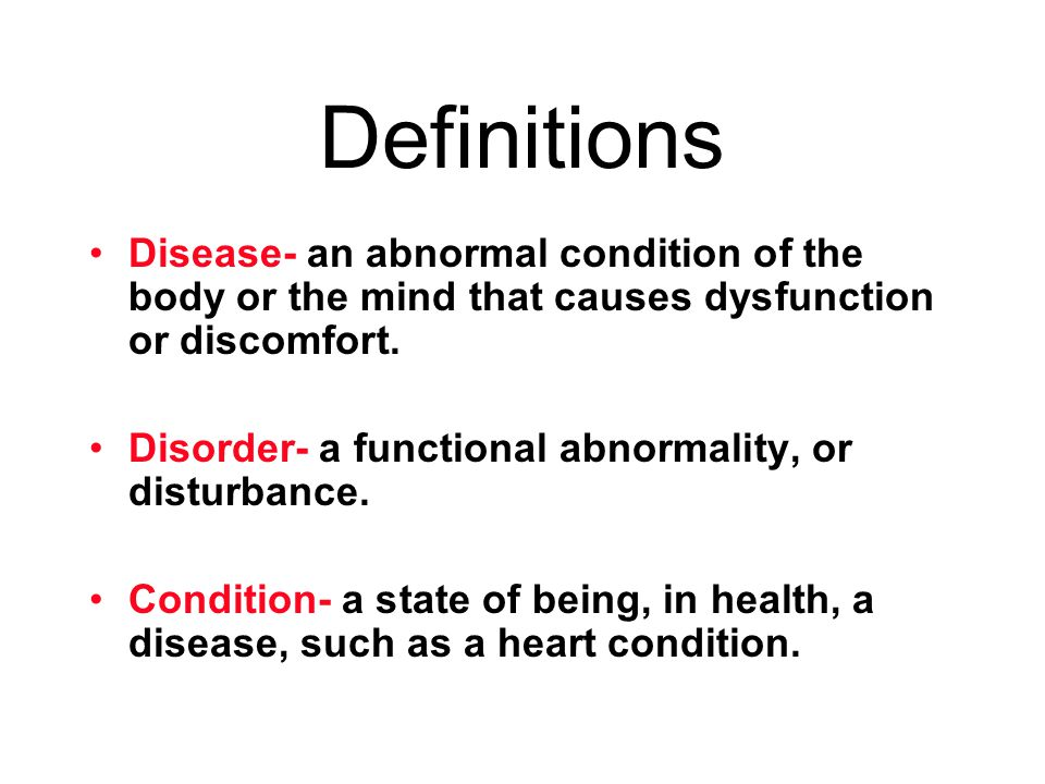 Definitions Disease- an abnormal condition of the body or the mind that causes dysfunction or discomfort.