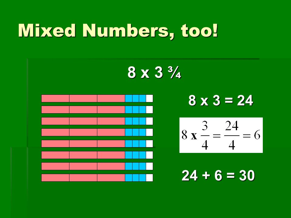 Mixed Numbers, too! 8 x 3 ¾ 8 x 3 = 24 24 + 6 = 30