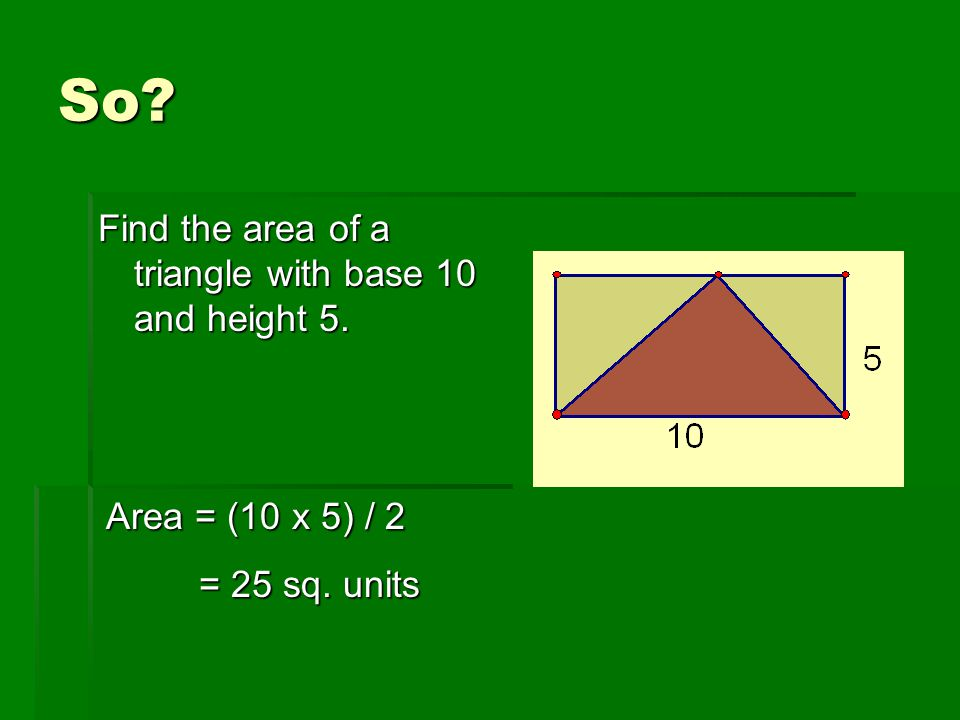 So Find the area of a triangle with base 10 and height 5.