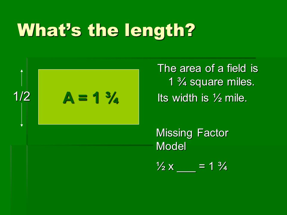 What's the length The area of a field is 1 ¾ square miles. Its width is ½ mile. A = 1 ¾. 1/2.