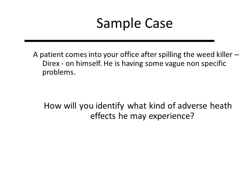 Sample Case A patient comes into your office after spilling the weed killer – Direx - on himself. He is having some vague non specific problems.