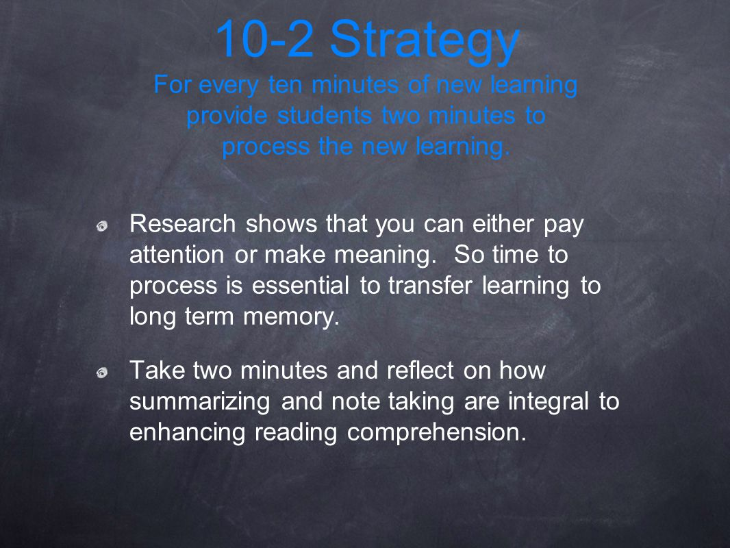 10-2 Strategy For every ten minutes of new learning provide students two minutes to process the new learning.