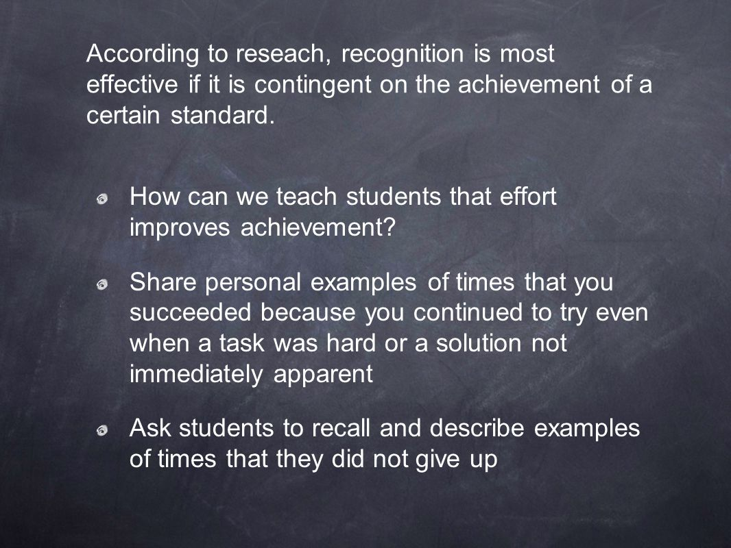 According to reseach, recognition is most effective if it is contingent on the achievement of a certain standard.