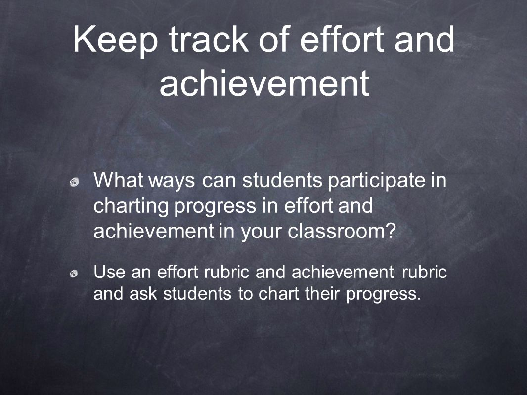 Keep track of effort and achievement