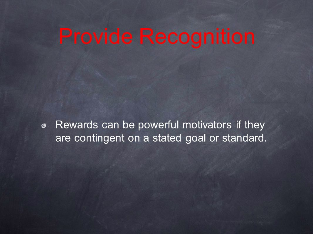 Provide Recognition Rewards can be powerful motivators if they are contingent on a stated goal or standard.