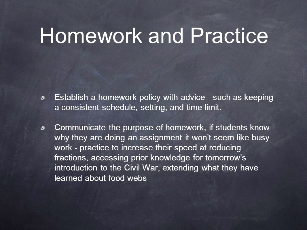 Homework and Practice Establish a homework policy with advice - such as keeping a consistent schedule, setting, and time limit.