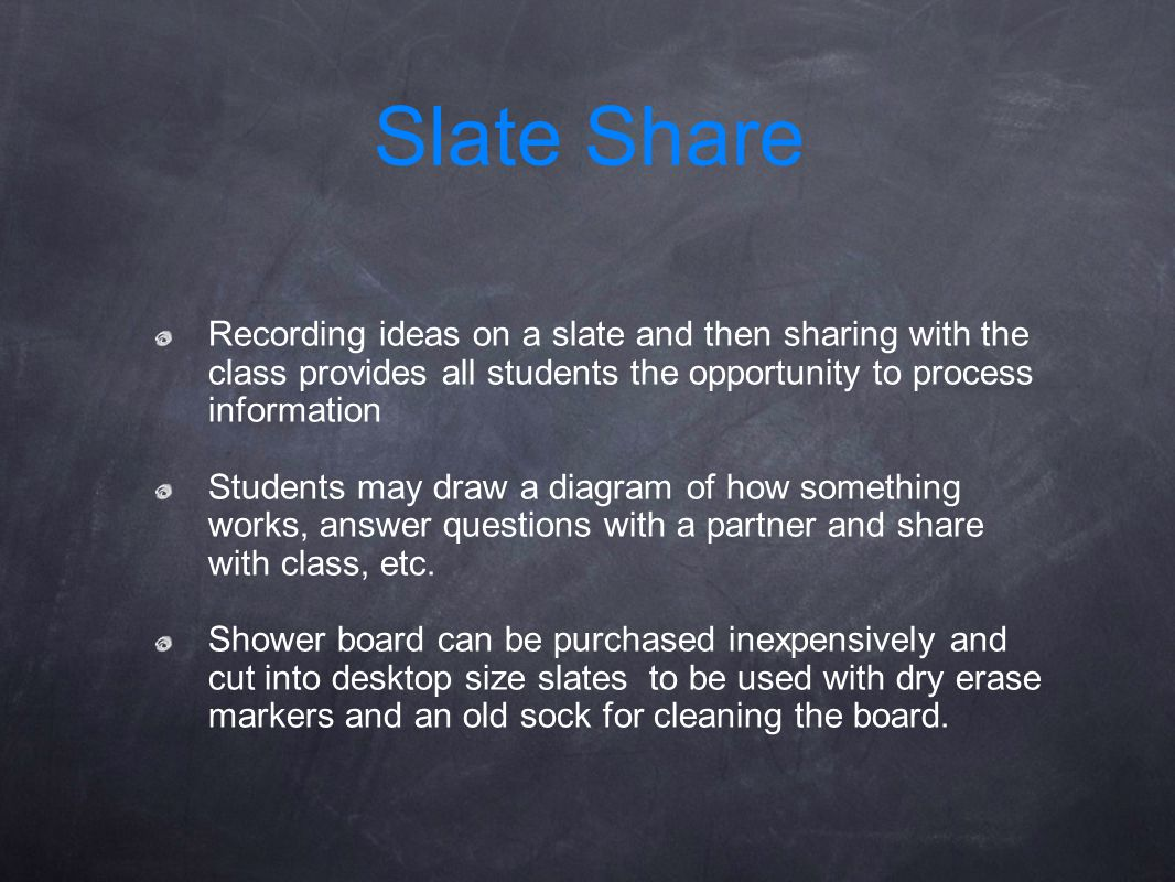Slate Share Recording ideas on a slate and then sharing with the class provides all students the opportunity to process information.