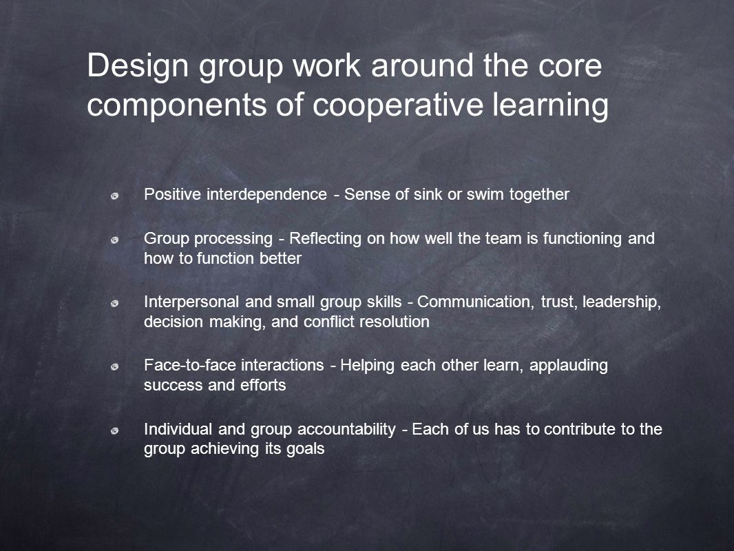 Design group work around the core components of cooperative learning