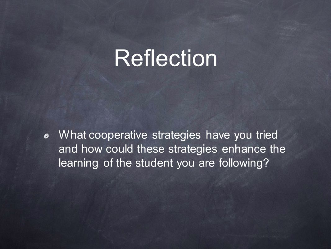 Reflection What cooperative strategies have you tried and how could these strategies enhance the learning of the student you are following