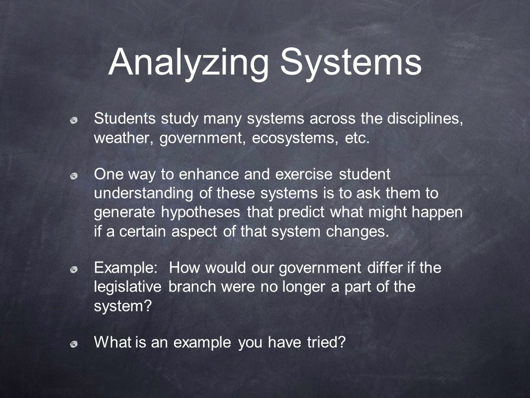 Analyzing Systems Students study many systems across the disciplines, weather, government, ecosystems, etc.