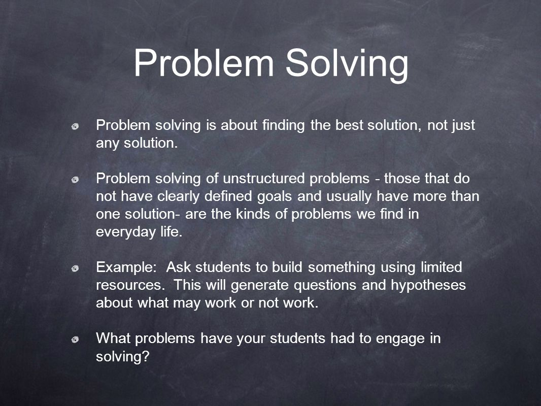 Problem Solving Problem solving is about finding the best solution, not just any solution.