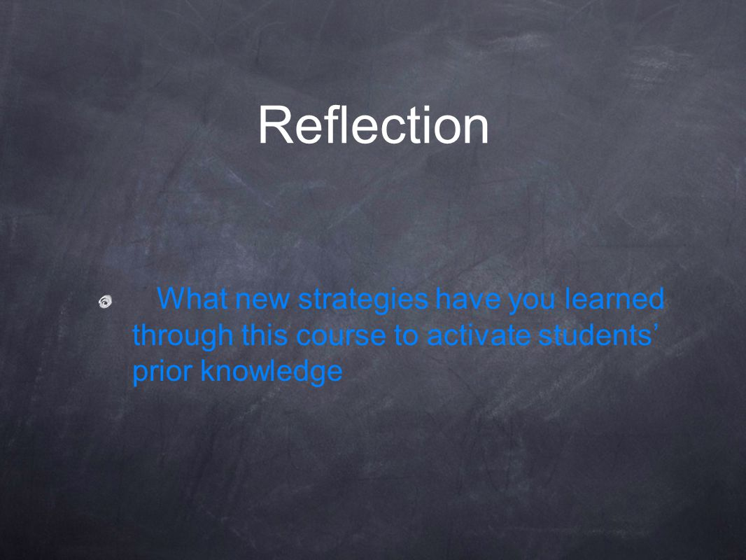 Reflection What new strategies have you learned through this course to activate students' prior knowledge.