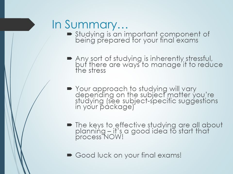 In Summary… Studying is an important component of being prepared for your final exams.
