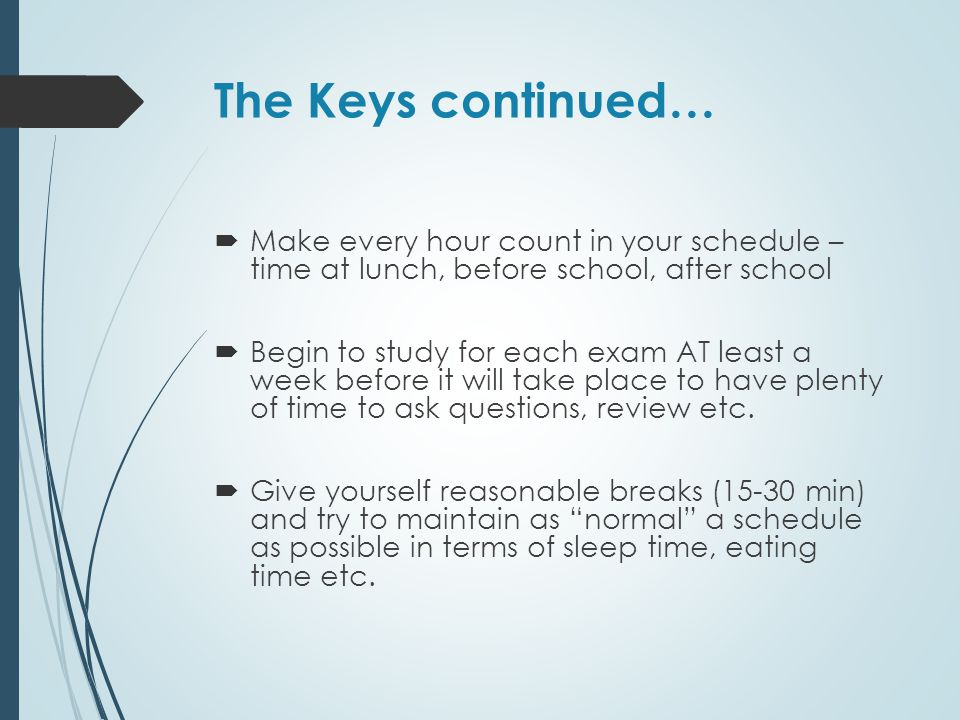The Keys continued… Make every hour count in your schedule – time at lunch, before school, after school.