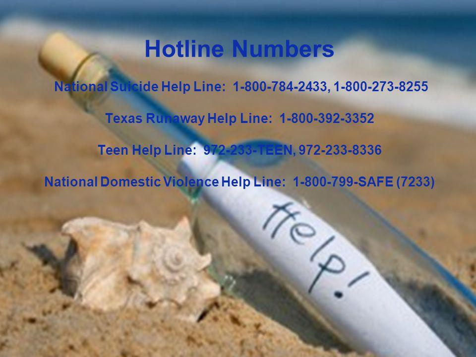 Hotline Numbers National Suicide Help Line: 1-800-784-2433, 1-800-273-8255 Texas Runaway Help Line: 1-800-392-3352 Teen Help Line: 972-233-TEEN, 972-233-8336 National Domestic Violence Help Line: 1-800-799-SAFE (7233)