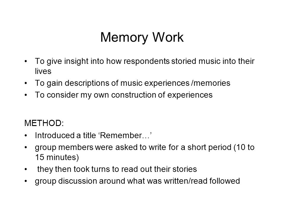 Memory Work To give insight into how respondents storied music into their lives. To gain descriptions of music experiences /memories.