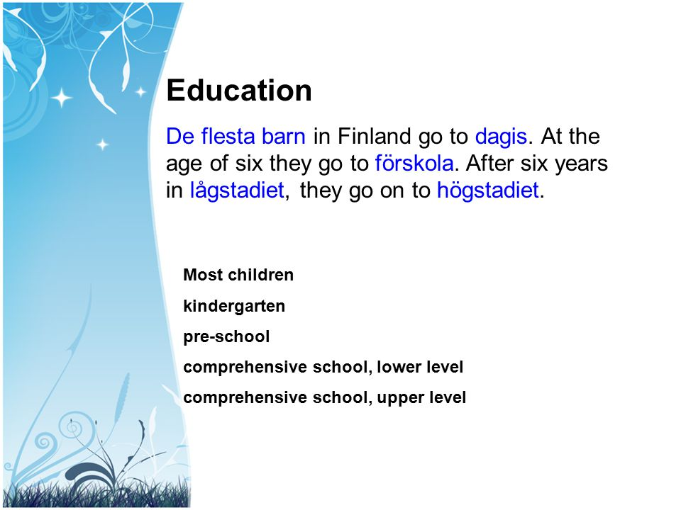 Education De flesta barn in Finland go to dagis. At the age of six they go to förskola. After six years in lågstadiet, they go on to högstadiet.