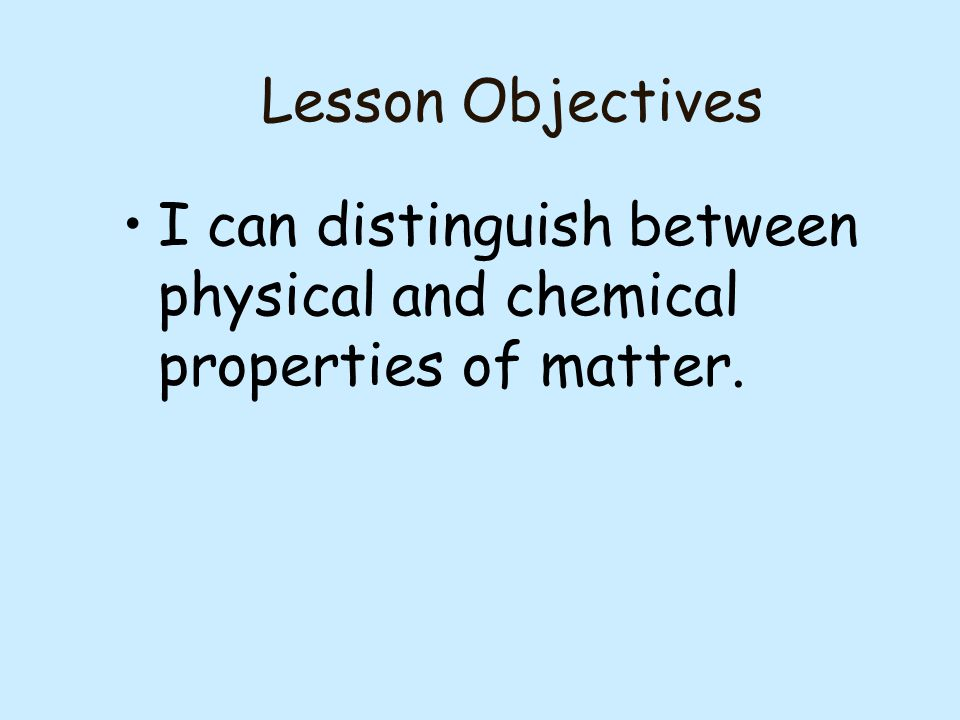 Lesson Objectives I can distinguish between physical and chemical properties of matter.