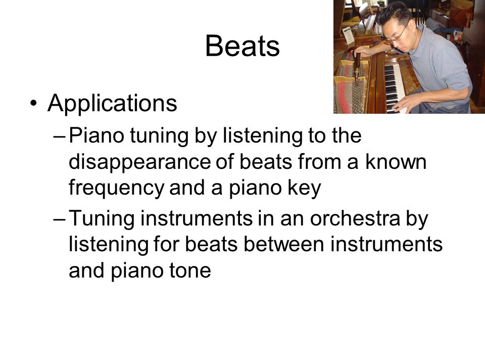 Beats Applications. Piano tuning by listening to the disappearance of beats from a known frequency and a piano key.