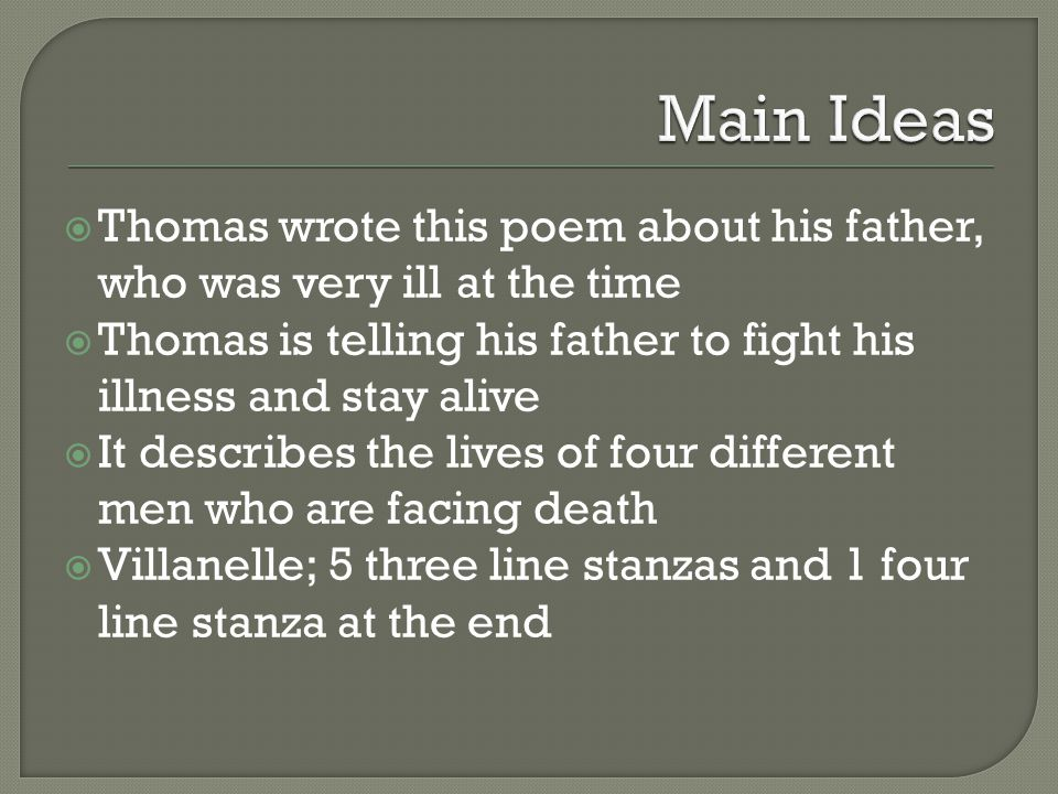 Main Ideas Thomas wrote this poem about his father, who was very ill at the time. Thomas is telling his father to fight his illness and stay alive.