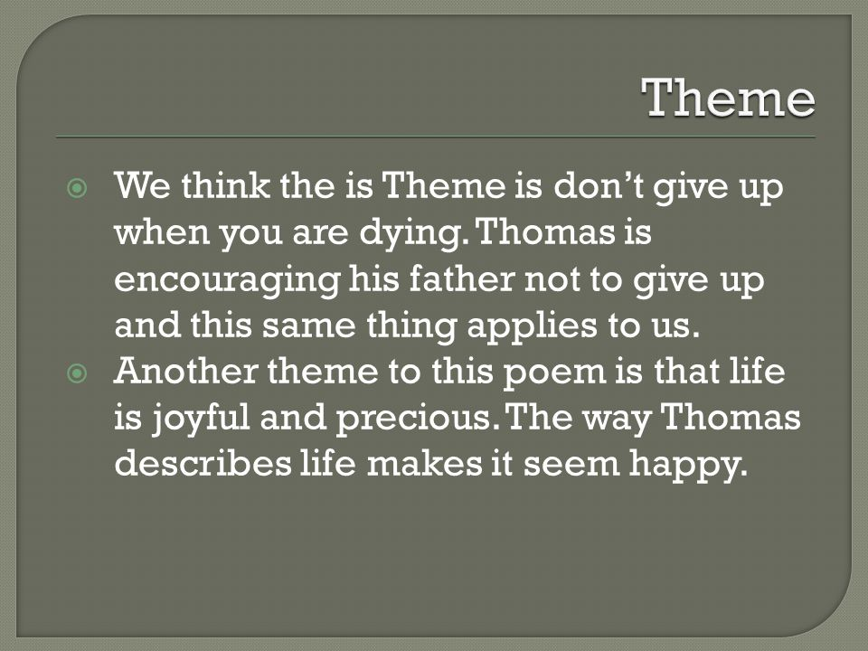 Theme We think the is Theme is don't give up when you are dying. Thomas is encouraging his father not to give up and this same thing applies to us.