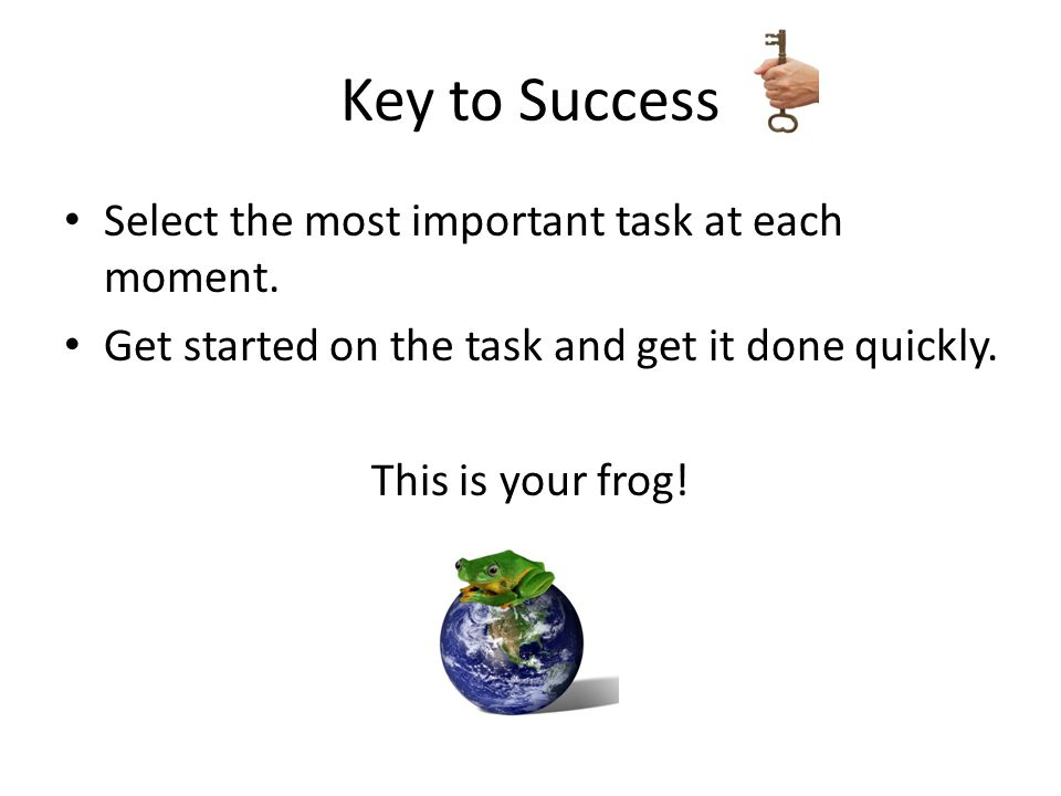 Key to Success Select the most important task at each moment.